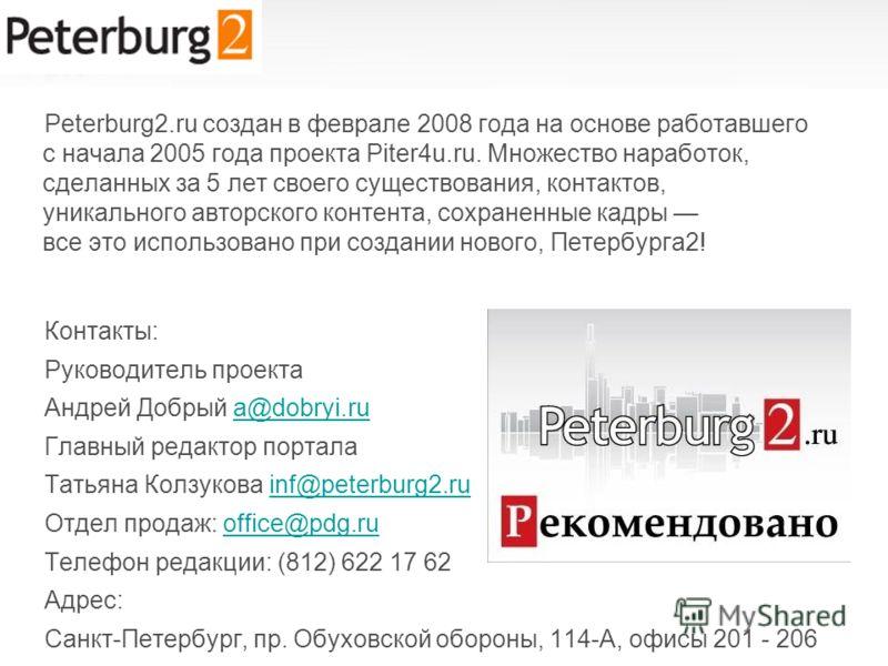 Peterburg2.ru создан в феврале 2008 года на основе работавшего с начала 2005 года проекта Piter4u.ru. Множество наработок, сделанных за 5 лет своего существования, контактов, уникального авторского контента, сохраненные кадры все это использовано при