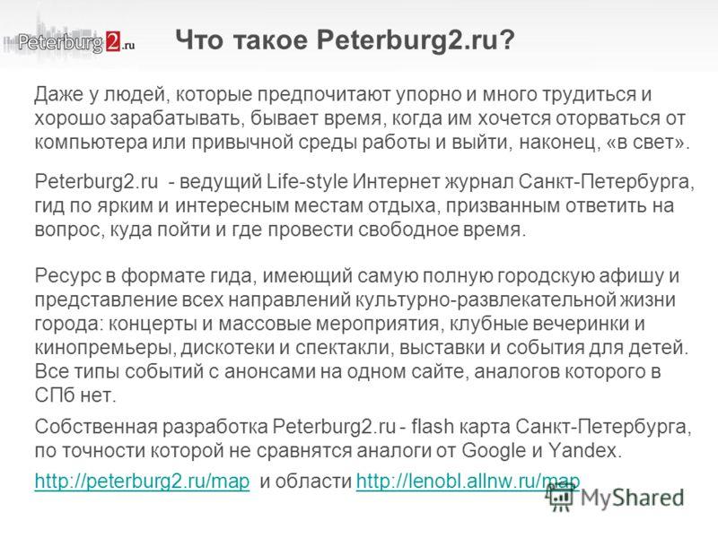 Что такое Peterburg2.ru? Даже у людей, которые предпочитают упорно и много трудиться и хорошо зарабатывать, бывает время, когда им хочется оторваться от компьютера или привычной среды работы и выйти, наконец, «в свет». Peterburg2.ru - ведущий Life-st