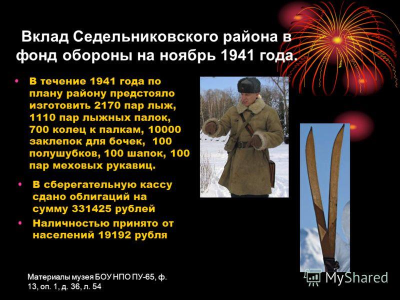 Вклад Седельниковского района в фонд обороны на ноябрь 1941 года. В течение 1941 года по плану району предстояло изготовить 2170 пар лыж, 1110 пар лыжных палок, 700 колец к палкам, 10000 заклепок для бочек, 100 полушубков, 100 шапок, 100 пар меховых