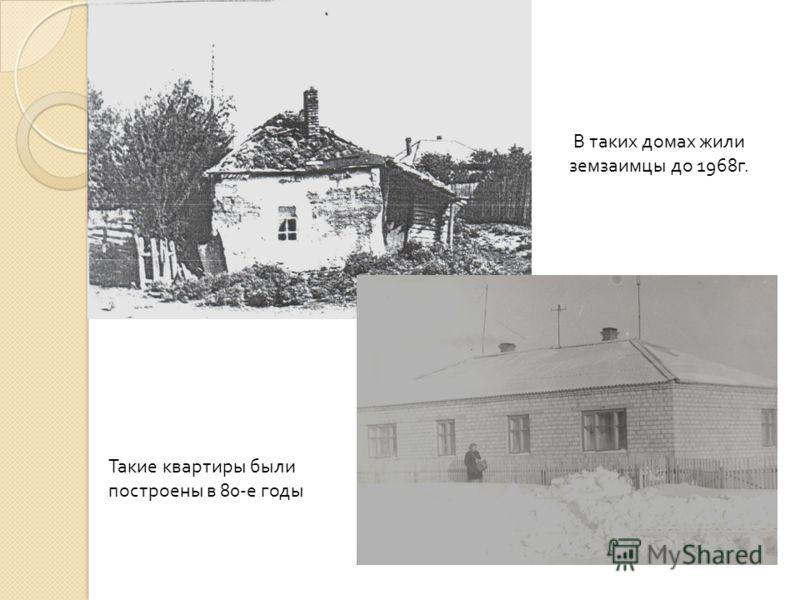 В таких домах жили земзаимцы до 1968г. Такие квартиры были построены в 80-е годы