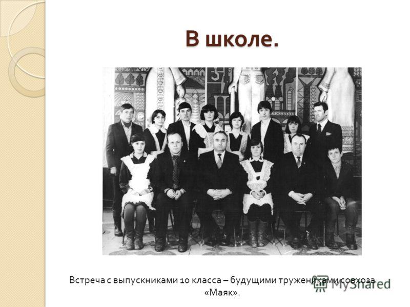В школе. Встреча с выпускниками 10 класса – будущими тружениками совхоза «Маяк».