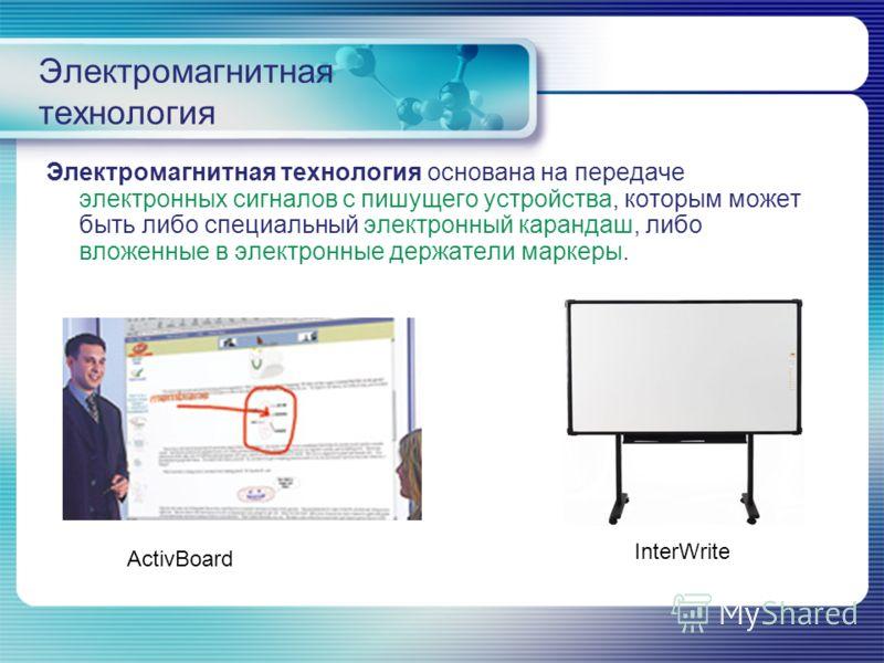 Электромагнитная технология Электромагнитная технология основана на передаче электронных сигналов с пишущего устройства, которым может быть либо специальный электронный карандаш, либо вложенные в электронные держатели маркеры. InterWrite ActivBoard