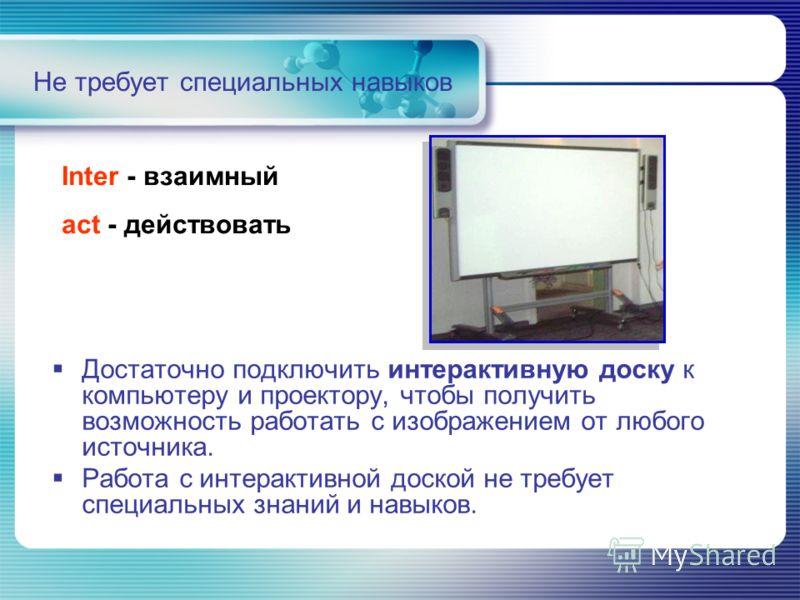 Не требует специальных навыков Достаточно подключить интерактивную доску к компьютеру и проектору, чтобы получить возможность работать с изображением от любого источника. Работа с интерактивной доской не требует специальных знаний и навыков. Inter -