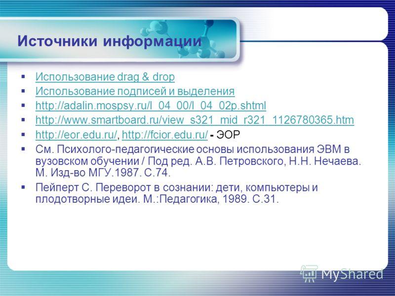 Источники информации Использование drag & drop Использование подписей и выделения http://adalin.mospsy.ru/l_04_00/l_04_02p.shtml http://www.smartboard.ru/view_s321_mid_r321_1126780365.htm http://eor.edu.ru/, http://fcior.edu.ru/ - ЭОР http://eor.edu.