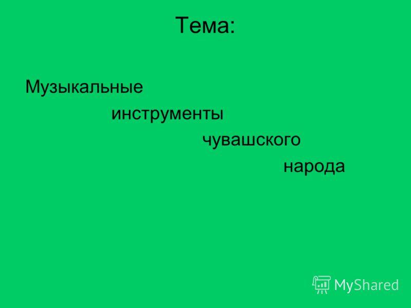 Тема: Музыкальные инструменты чувашского народа