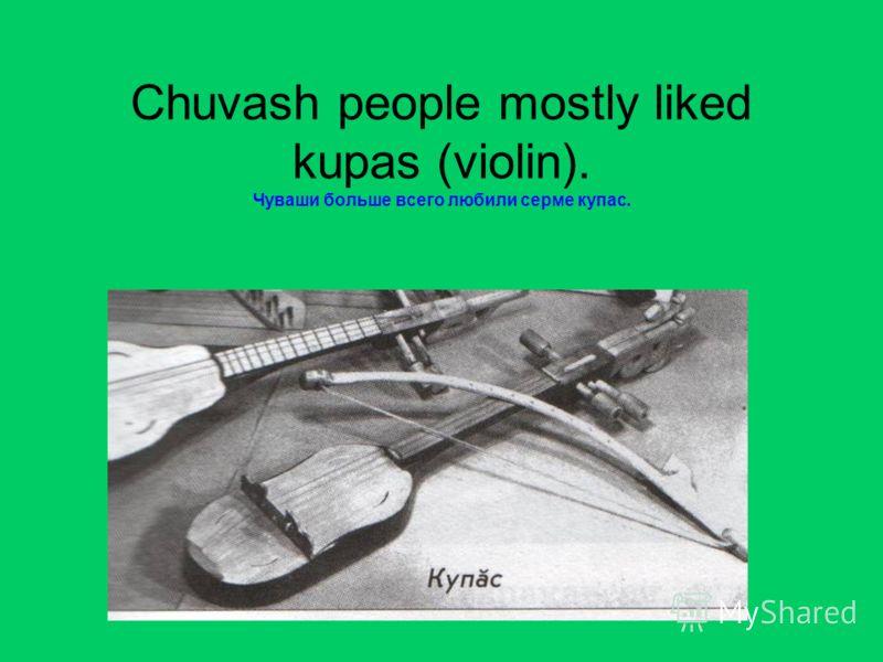 Chuvash people mostly liked kupas (violin). Чуваши больше всего любили серме купас.