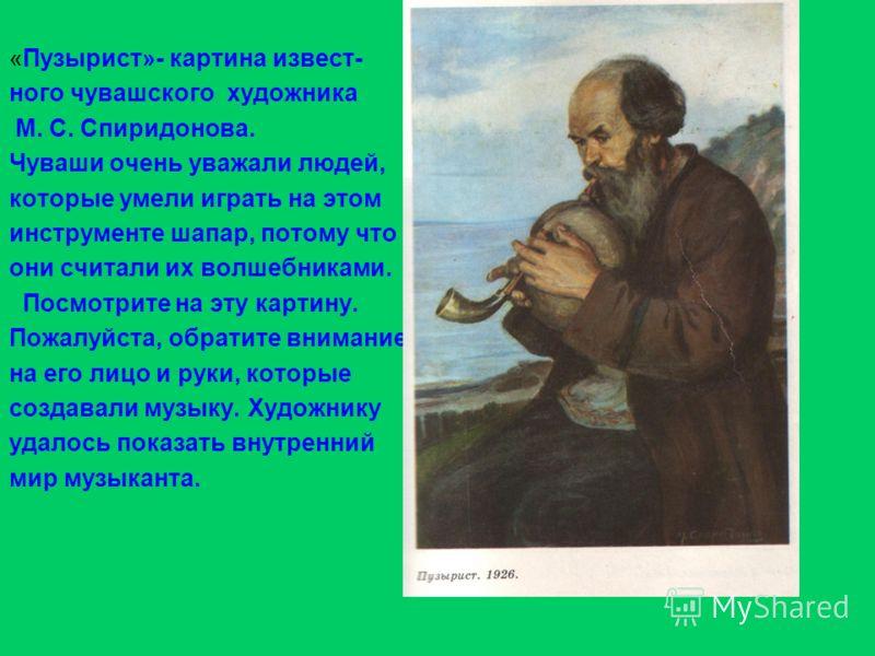 «Пузырист»- картина извест- ного чувашского художника М. С. Спиридонова. Чуваши очень уважали людей, которые умели играть на этом инструменте шапар, потому что они считали их волшебниками. Посмотрите на эту картину. Пожалуйста, обратите внимание на е