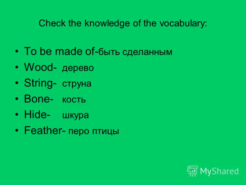 Check the knowledge of the vocabulary: To be made of- быть сделанным Wood- дерево String- струна Bone- кость Hide- шкура Feather- перо птицы