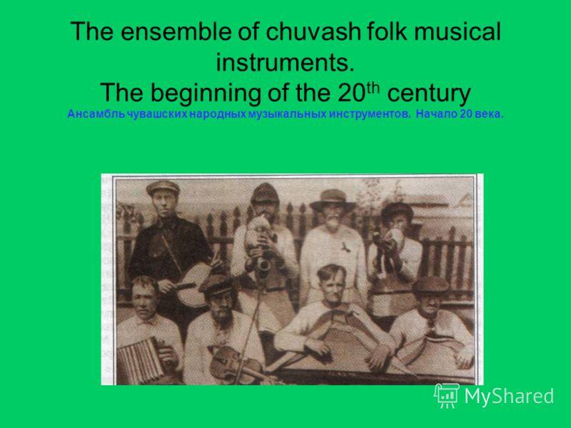 The ensemble of chuvash folk musical instruments. The beginning of the 20 th century Ансамбль чувашских народных музыкальных инструментов. Начало 20 века.