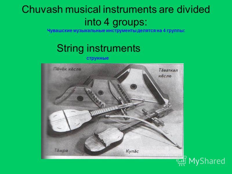 Chuvash musical instruments are divided into 4 groups: Чувашские музыкальные инструменты делятся на 4 группы: String instruments струнные