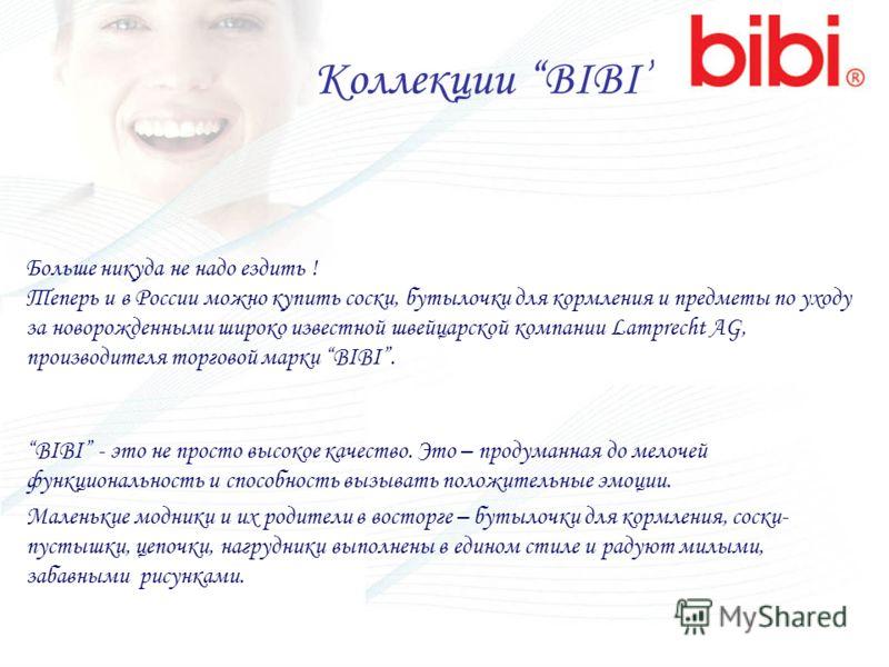 Коллекции BIBI Больше никуда не надо ездить ! Теперь и в России можно купить соски, бутылочки для кормления и предметы по уходу за новорожденными широко известной швейцарской компании Lamprecht AG, производителя торговой марки BIBI. BIBI - это не про