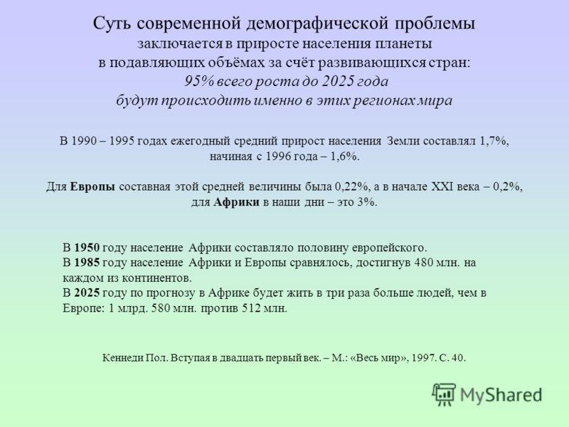 Суть современной демографической проблемы заключается в приросте населения планеты в подавляющих объёмах за счёт развивающихся стран: 95% всего роста до 2025 года будут происходить именно в этих регионах мира В 1990 – 1995 годах ежегодный средний при