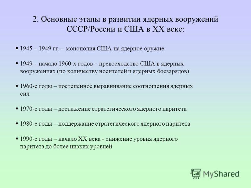 2. Основные этапы в развитии ядерных вооружений СССР/России и США в ХХ веке: 1945 – 1949 гг. – монополия США на ядерное оружие 1949 – начало 1960-х годов – превосходство США в ядерных вооружениях (по количеству носителей и ядерных боезарядов) 1960-е