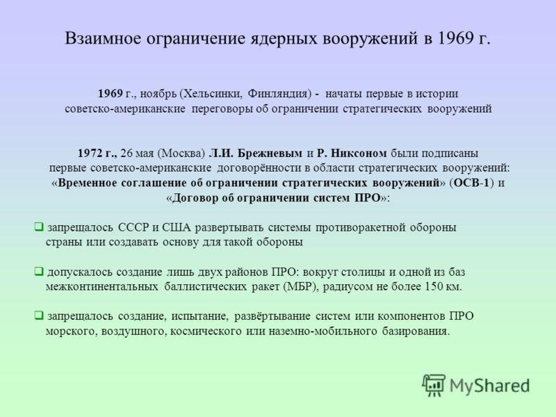Взаимное ограничение ядерных вооружений в 1969 г. 1969 г., ноябрь (Хельсинки, Финляндия) - начаты первые в истории советско-американские переговоры об ограничении стратегических вооружений 1972 г., 26 мая (Москва) Л.И. Брежневым и Р. Никсоном были по