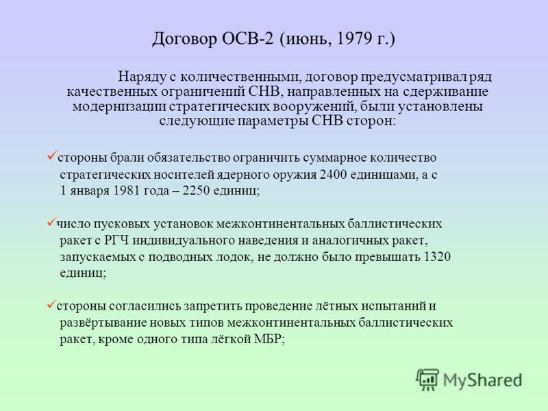 Договор ОСВ-2 (июнь, 1979 г.) Наряду с количественными, договор предусматривал ряд качественных ограничений СНВ, направленных на сдерживание модернизации стратегических вооружений, были установлены следующие параметры СНВ сторон: стороны брали обязат