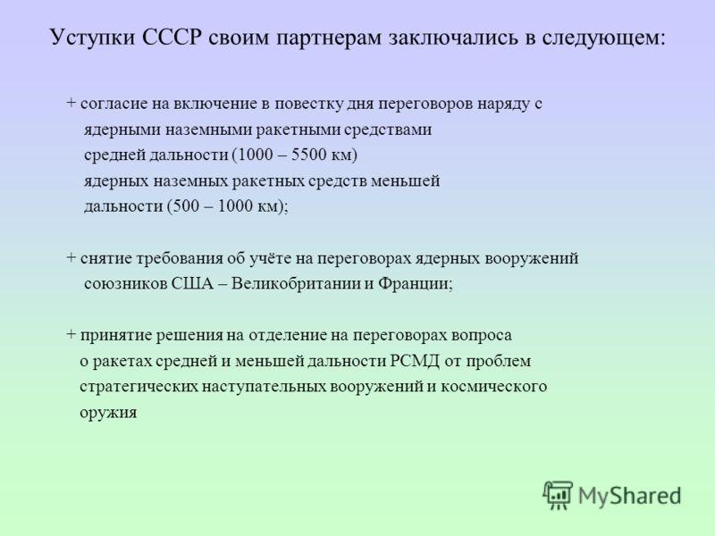 Уступки СССР своим партнерам заключались в следующем: + согласие на включение в повестку дня переговоров наряду с ядерными наземными ракетными средствами средней дальности (1000 – 5500 км) ядерных наземных ракетных средств меньшей дальности (500 – 10