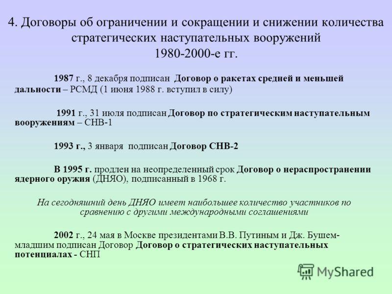 4. Договоры об ограничении и сокращении и снижении количества стратегических наступательных вооружений 1980-2000-е гг. 1987 г., 8 декабря подписан Договор о ракетах средней и меньшей дальности – РСМД (1 июня 1988 г. вступил в силу) 1991 г., 31 июля п