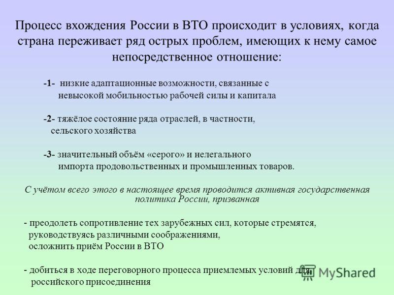 Процесс вхождения России в ВТО происходит в условиях, когда страна переживает ряд острых проблем, имеющих к нему самое непосредственное отношение: -1- низкие адаптационные возможности, связанные с невысокой мобильностью рабочей силы и капитала -2- тя