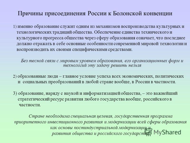 Причины присоединения России к Болонской конвенции 1) именно образование служит одним из механизмов воспроизводства культурных и технологических традиций общества. Обеспечение единства технического и культурного прогресса общества через сферу образов