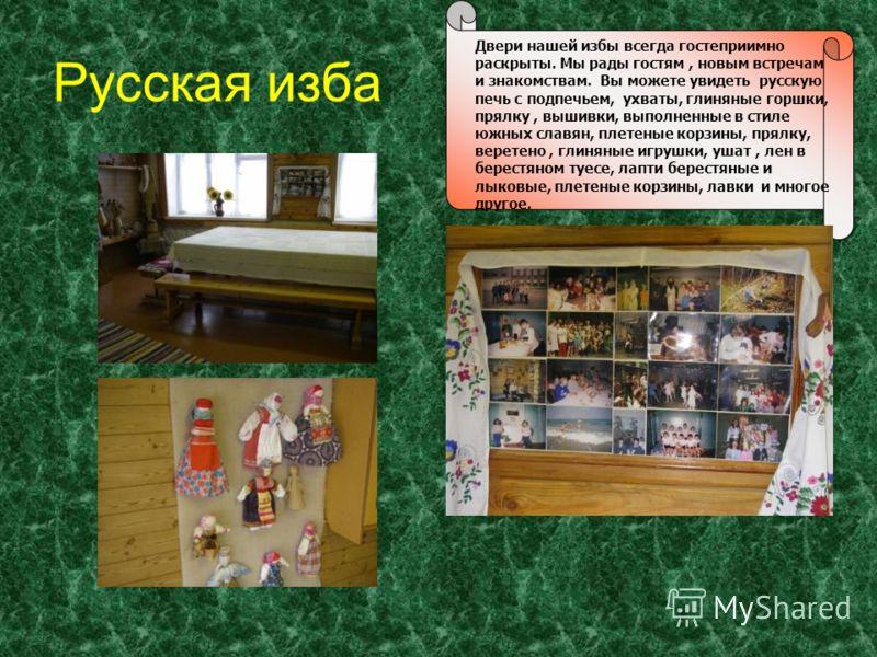 Русская изба Двери нашей избы всегда гостеприимно раскрыты. Мы рады гостям, новым встречам и знакомствам. Вы можете увидеть русскую печь с подпечьем, ухваты, глиняные горшки, прялку, вышивки, выполненные в стиле южных славян, плетеные корзины, прялку
