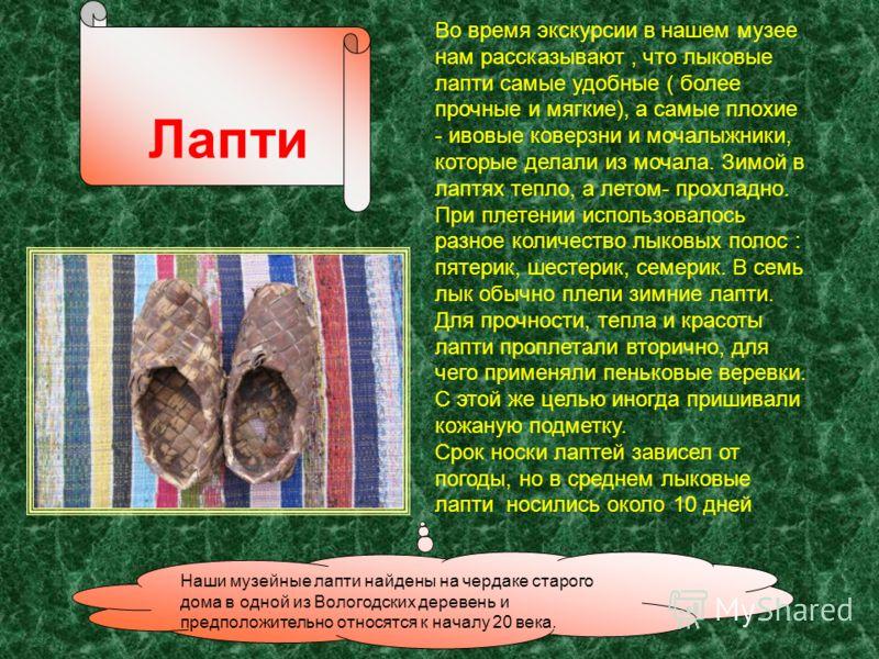 Наши музейные лапти найдены на чердаке старого дома в одной из Вологодских деревень и предположительно относятся к началу 20 века. Лапти Во время экскурсии в нашем музее нам рассказывают, что лыковые лапти самые удобные ( более прочные и мягкие), а с