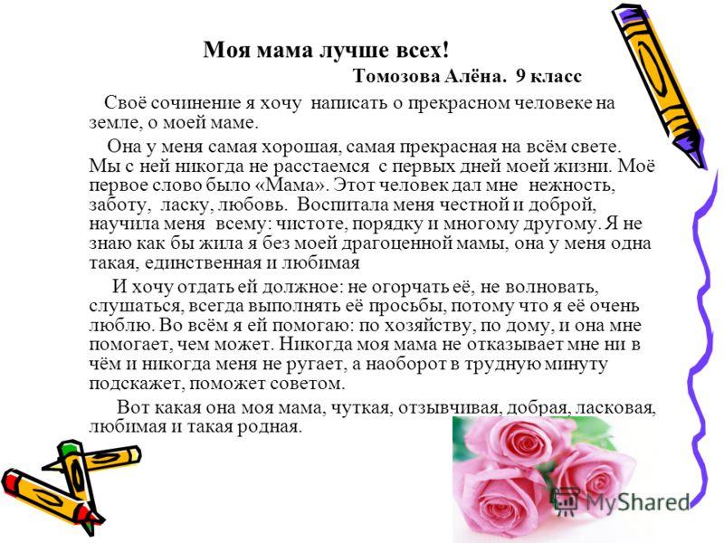 Моя мама лучше всех! Томозова Алёна. 9 класс Своё сочинение я хочу написать о прекрасном человеке на земле, о моей маме. Она у меня самая хорошая, самая прекрасная на всём свете. Мы с ней никогда не расстаемся с первых дней моей жизни. Моё первое сло