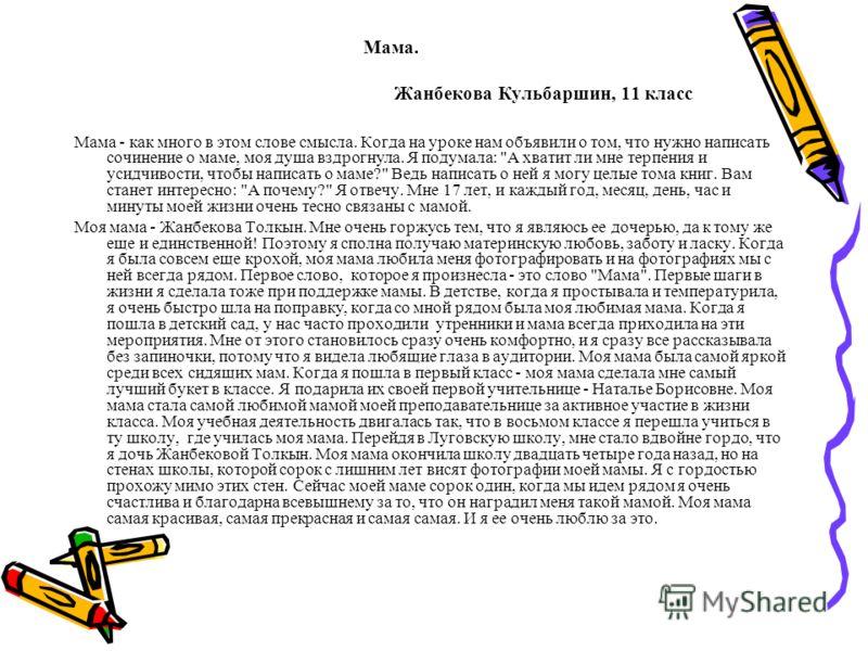 Мама. Жанбекова Кульбаршин, 11 класс Мама - как много в этом слове смысла. Когда на уроке нам объявили о том, что нужно написать сочинение о маме, моя душа вздрогнула. Я подумала: