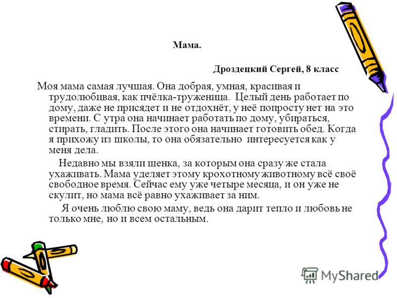 Мама. Дроздецкий Сергей, 8 класс Моя мама самая лучшая. Она добрая, умная, красивая и трудолюбивая, как пчёлка-труженица. Целый день работает по дому, даже не присядет и не отдохнёт, у неё попросту нет на это времени. С утра она начинает работать по