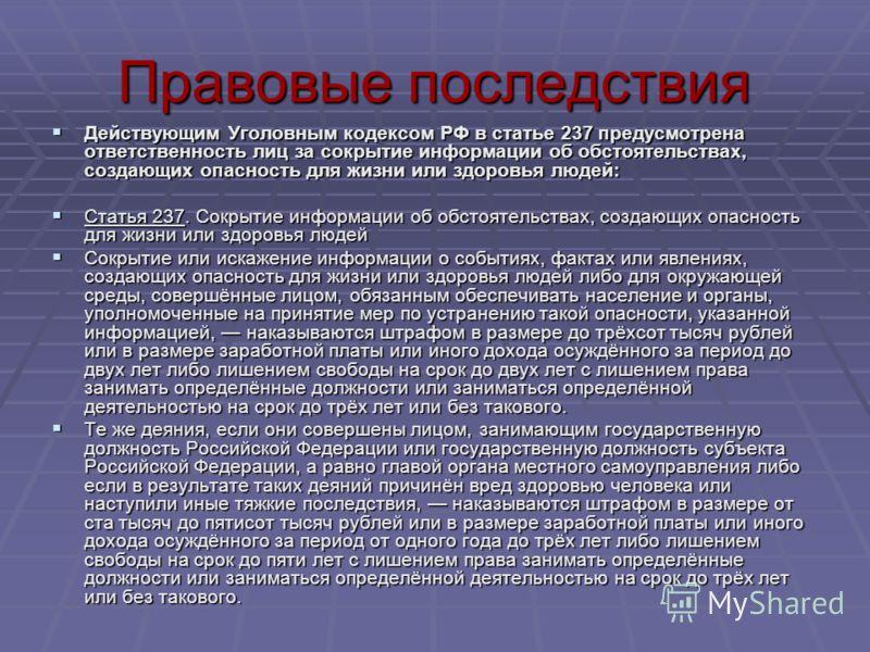 Правовые последствия Действующим Уголовным кодексом РФ в статье 237 предусмотрена ответственность лиц за сокрытие информации об обстоятельствах, создающих опасность для жизни или здоровья людей: Действующим Уголовным кодексом РФ в статье 237 предусмо