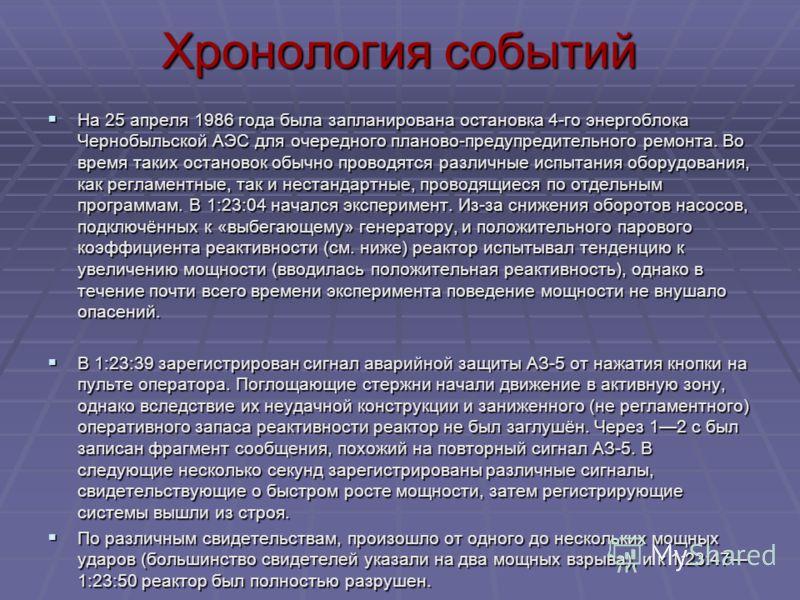 Хронология событий На 25 апреля 1986 года была запланирована остановка 4-го энергоблока Чернобыльской АЭС для очередного планово-предупредительного ремонта. Во время таких остановок обычно проводятся различные испытания оборудования, как регламентные