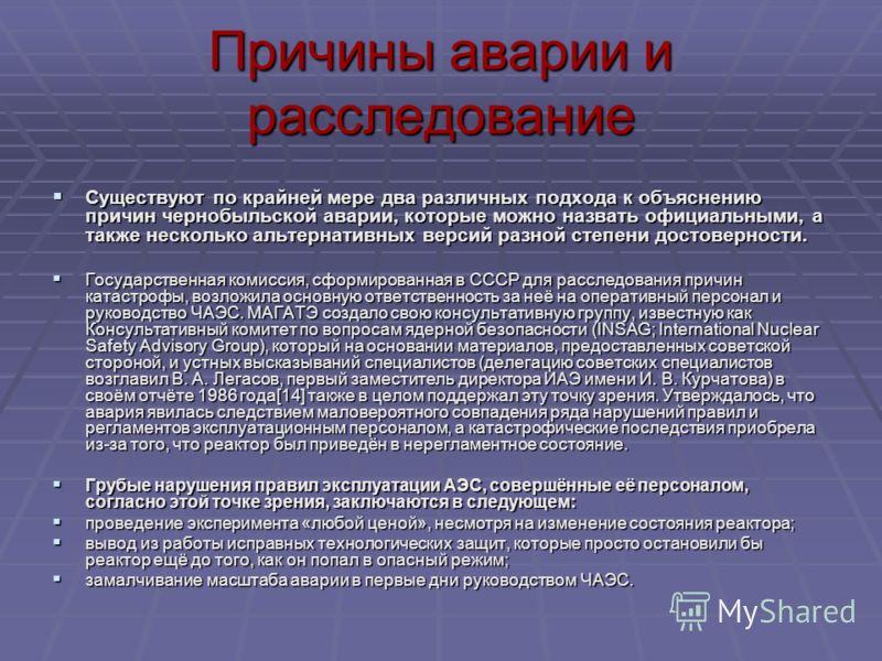 Причины аварии и расследование Существуют по крайней мере два различных подхода к объяснению причин чернобыльской аварии, которые можно назвать официальными, а также несколько альтернативных версий разной степени достоверности. Существуют по крайней