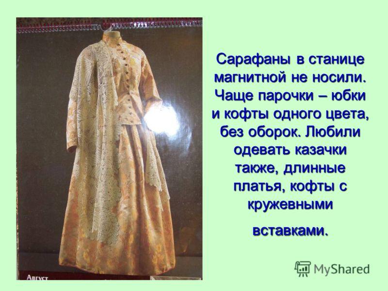 Сарафаны в станице магнитной не носили. Чаще парочки – юбки и кофты одного цвета, без оборок. Любили одевать казачки также, длинные платья, кофты с кружевными вставками.