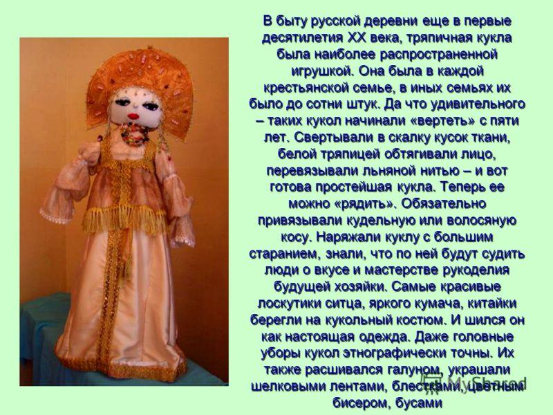В быту русской деревни еще в первые десятилетия XX века, тряпичная кукла была наиболее распространенной игрушкой. Она была в каждой крестьянской семье, в иных семьях их было до сотни штук. Да что удивительного – таких кукол начинали «вертеть» с пяти