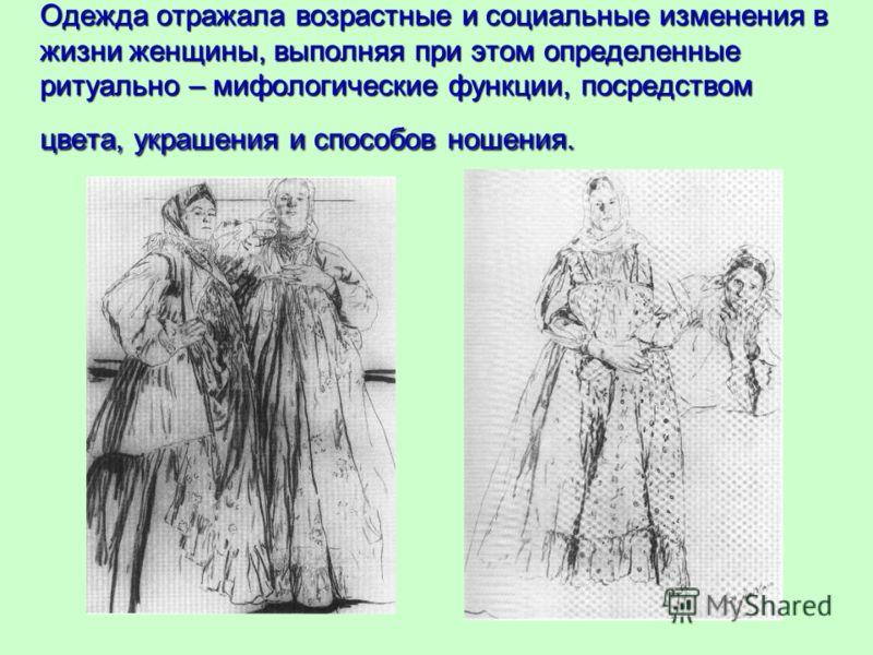 Одежда отражала возрастные и социальные изменения в жизни женщины, выполняя при этом определенные ритуально – мифологические функции, посредством цвета, украшения и способов ношения.