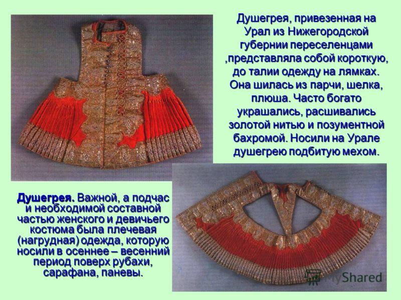 Душегрея, привезенная на Урал из Нижегородской губернии переселенцами,представляла собой короткую, до талии одежду на лямках. Она шилась из парчи, шелка, плюша. Часто богато украшались, расшивались золотой нитью и позументной бахромой. Носили на Урал