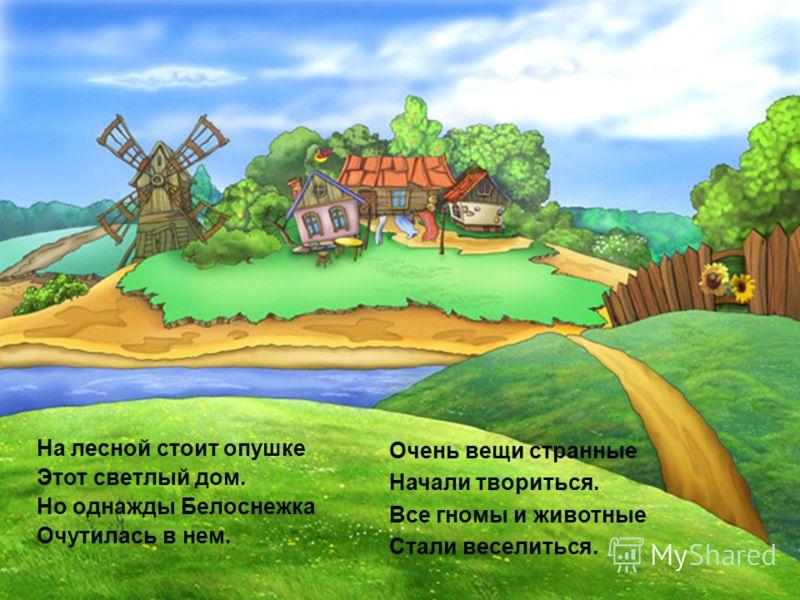 На лесной стоит опушке Этот светлый дом. Но однажды Белоснежка Очутилась в нем. Очень вещи странные Начали твориться. Все гномы и животные Стали веселиться.