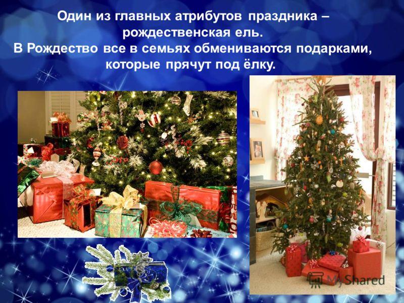 Один из главных атрибутов праздника – рождественская ель. В Рождество все в семьях обмениваются подарками, которые прячут под ёлку.