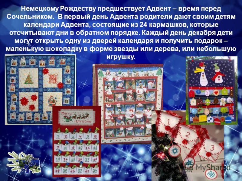 Немецкому Рождеству предшествует Адвент – время перед Сочельником. В первый день Адвента родители дают своим детям календари Адвента, состоящие из 24 кармашков, которые отсчитывают дни в обратном порядке. Каждый день декабря дети могут открыть одну и