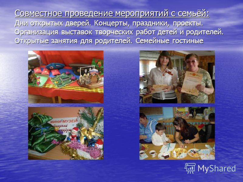 Совместное проведение мероприятий с семьёй: Дни открытых дверей. Концерты, праздники, проекты. Организация выставок творческих работ детей и родителей. Открытые занятия для родителей. Семейные гостиные