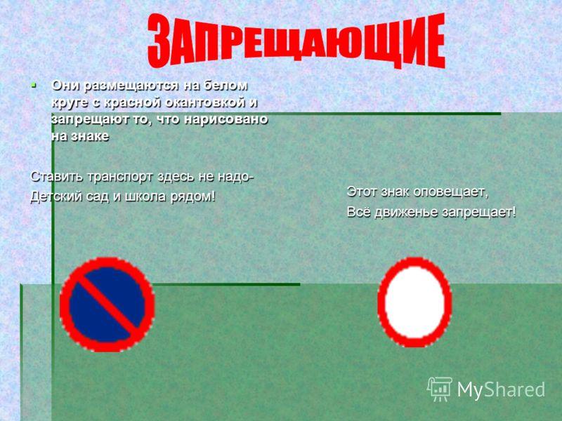 Они размещаются на белом круге с красной окантовкой и запрещают то, что нарисовано на знаке Они размещаются на белом круге с красной окантовкой и запрещают то, что нарисовано на знаке Ставить транспорт здесь не надо- Детский сад и школа рядом! Этот з