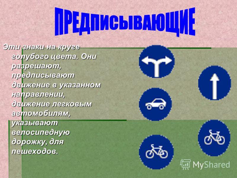 Эти знаки на круге голубого цвета. Они разрешают, предписывают движение в указанном направлении, движение легковым автомобилям, указывают велосипедную дорожку, для пешеходов.