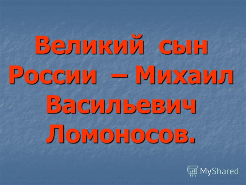 Великий сын России – Михаил Васильевич Ломоносов.