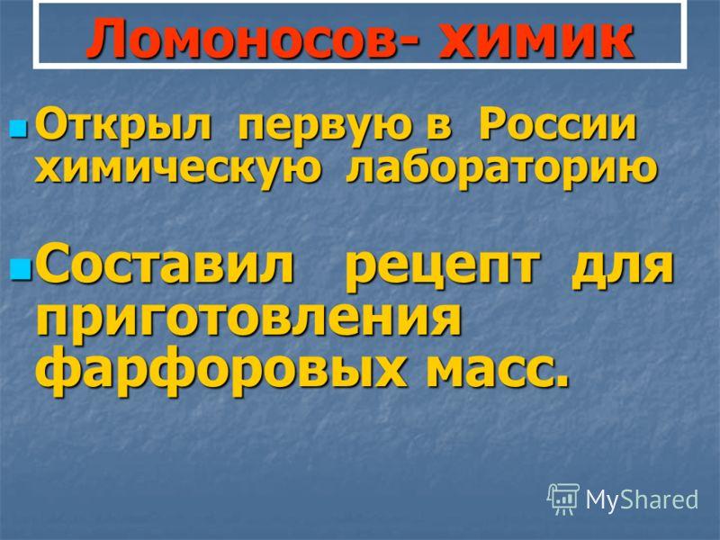 Ломоносов- химик Открыл первую в России химическую лабораторию Открыл первую в России химическую лабораторию Составил рецепт для приготовления фарфоровых масс. Составил рецепт для приготовления фарфоровых масс.