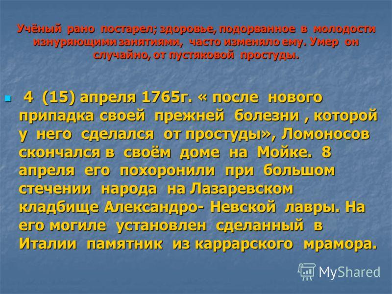 Учёный рано постарел; здоровье, подорванное в молодости изнуряющими занятиями, часто изменяло ему. Умер он случайно, от пустяковой простуды. 4 (15) апреля 1765г. « после нового припадка своей прежней болезни, которой у него сделался от простуды», Лом