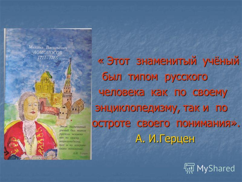 « « Этот знаменитый учёный был типом русского человека как по своему энциклопедизму, так и по остроте своего понимания». А. И.Герцен