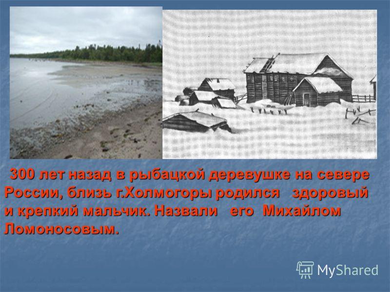 Около. 300 лет назад в рыбацкой деревушке на севере России, близь г.Холмогоры родился здоровый и крепкий мальчик. Назвали его Михайлом Ломоносовым. 300 лет назад в рыбацкой деревушке на севере России, близь г.Холмогоры родился здоровый и крепкий маль