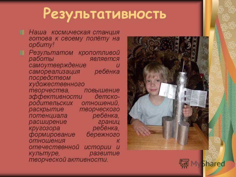 Результативность Наша космическая станция готова к своему полёту на орбиту! Результатом кропотливой работы является самоутверждение и самореализация ребёнка посредством художественного творчества, повышение эффективности детско- родительских отношени