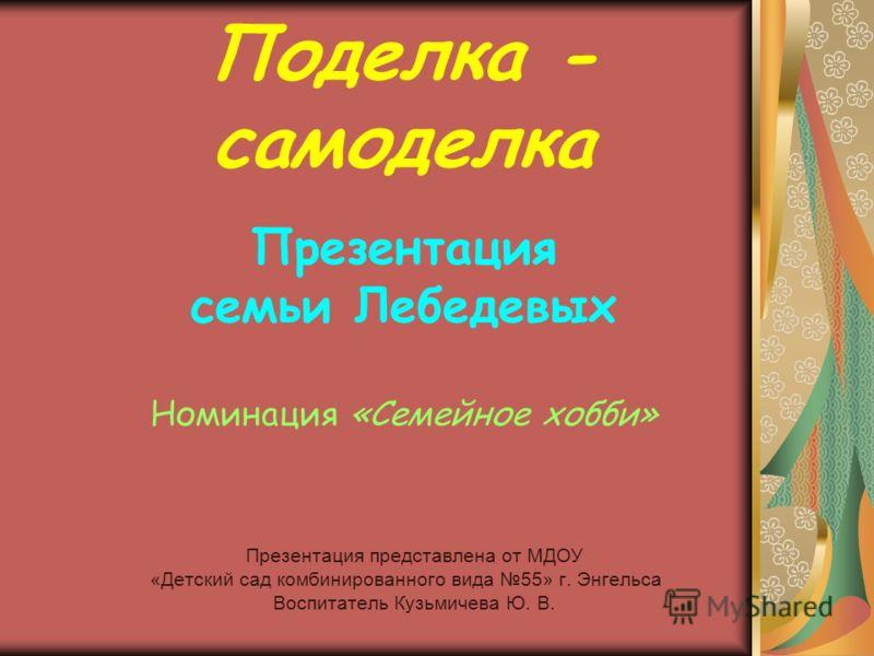 Поделка - самоделка Презентация семьи Лебедевых Номинация «Семейное хобби» Презентация представлена от МДОУ «Детский сад комбинированного вида 55» г. Энгельса Воспитатель Кузьмичева Ю. В.