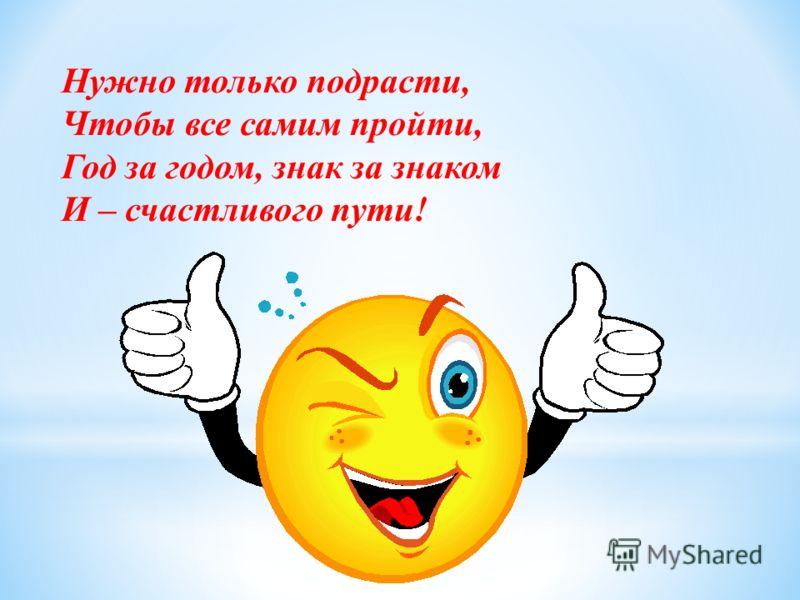 Нужно только подрасти, Чтобы все самим пройти, Год за годом, знак за знаком И – счастливого пути!