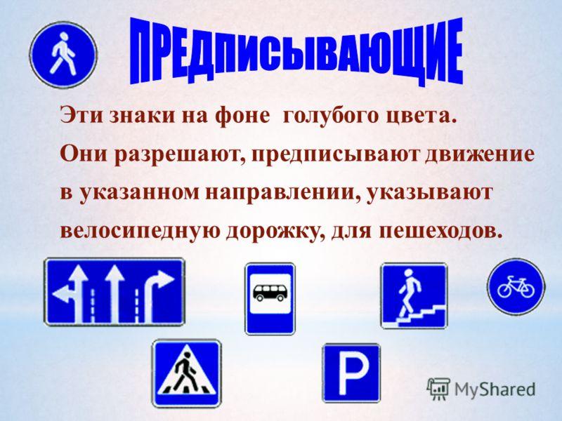Эти знаки на фоне голубого цвета. Они разрешают, предписывают движение в указанном направлении, указывают велосипедную дорожку, для пешеходов.